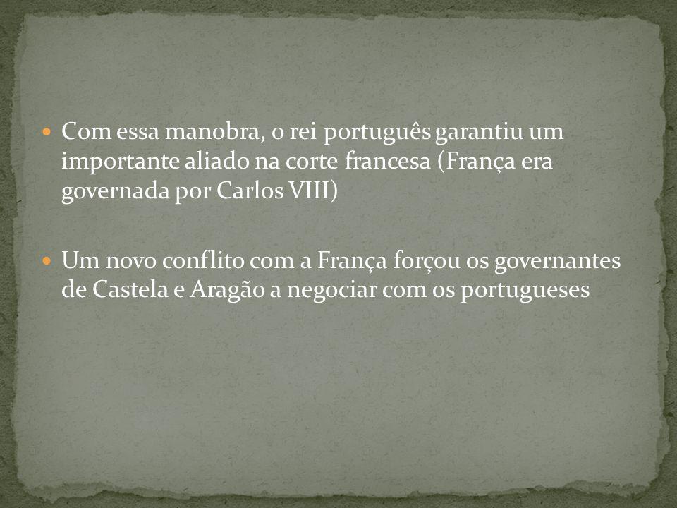Com essa manobra, o rei português garantiu um importante aliado na corte francesa (França era governada por Carlos VIII) Um novo conflito com a França