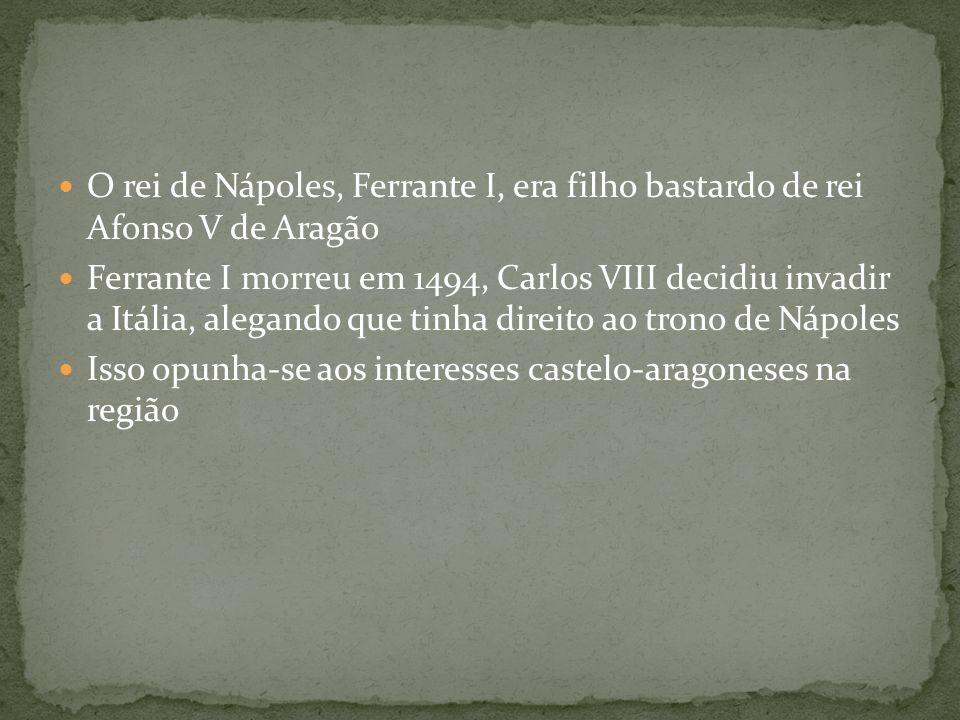 O rei de Nápoles, Ferrante I, era filho bastardo de rei Afonso V de Aragão Ferrante I morreu em 1494, Carlos VIII decidiu invadir a Itália, alegando q