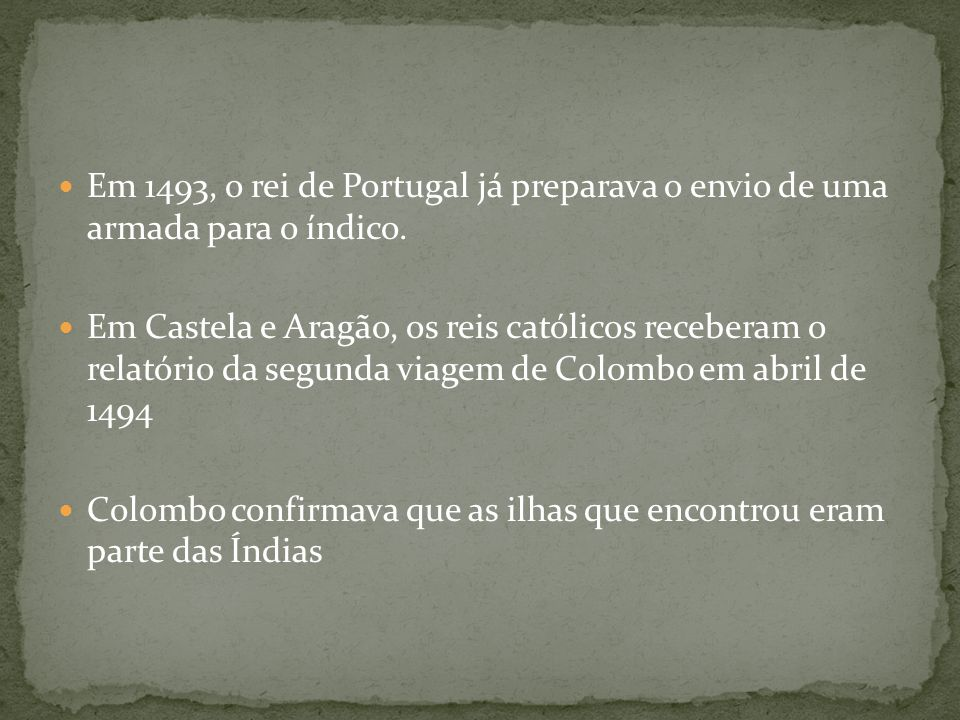 Em 1493, o rei de Portugal já preparava o envio de uma armada para o índico. Em Castela e Aragão, os reis católicos receberam o relatório da segunda v