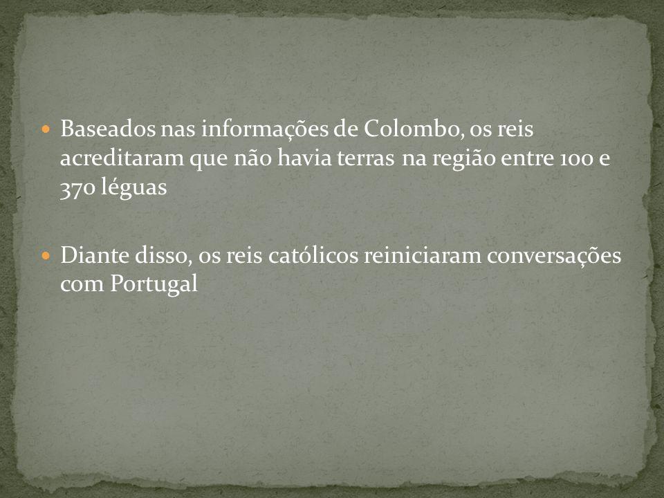 Baseados nas informações de Colombo, os reis acreditaram que não havia terras na região entre 100 e 370 léguas Diante disso, os reis católicos reinici