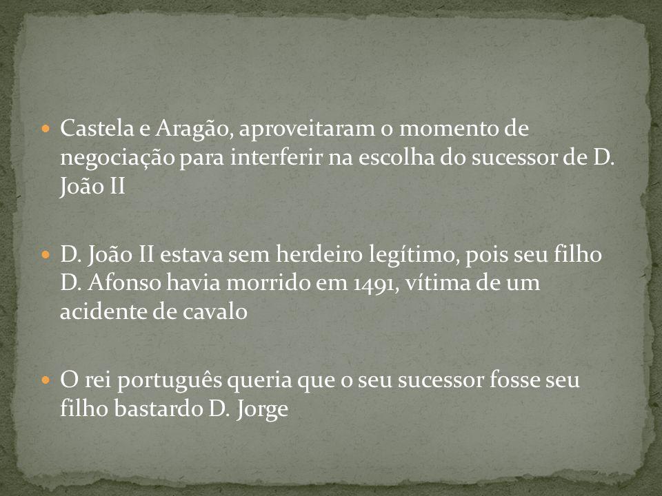 Castela e Aragão, aproveitaram o momento de negociação para interferir na escolha do sucessor de D. João II D. João II estava sem herdeiro legítimo, p