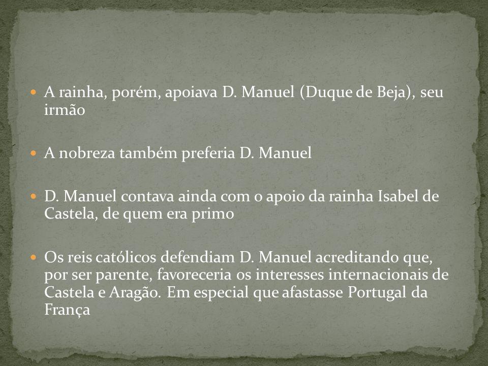 A rainha, porém, apoiava D. Manuel (Duque de Beja), seu irmão A nobreza também preferia D. Manuel D. Manuel contava ainda com o apoio da rainha Isabel