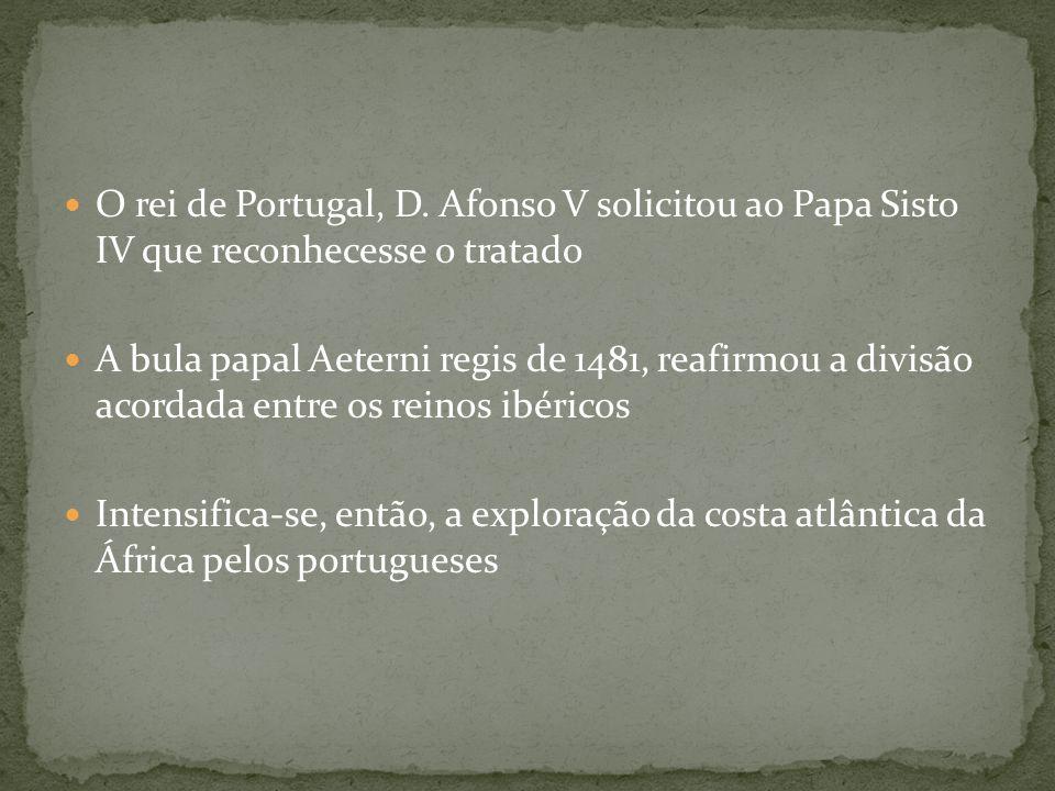 O rei de Portugal, D. Afonso V solicitou ao Papa Sisto IV que reconhecesse o tratado A bula papal Aeterni regis de 1481, reafirmou a divisão acordada