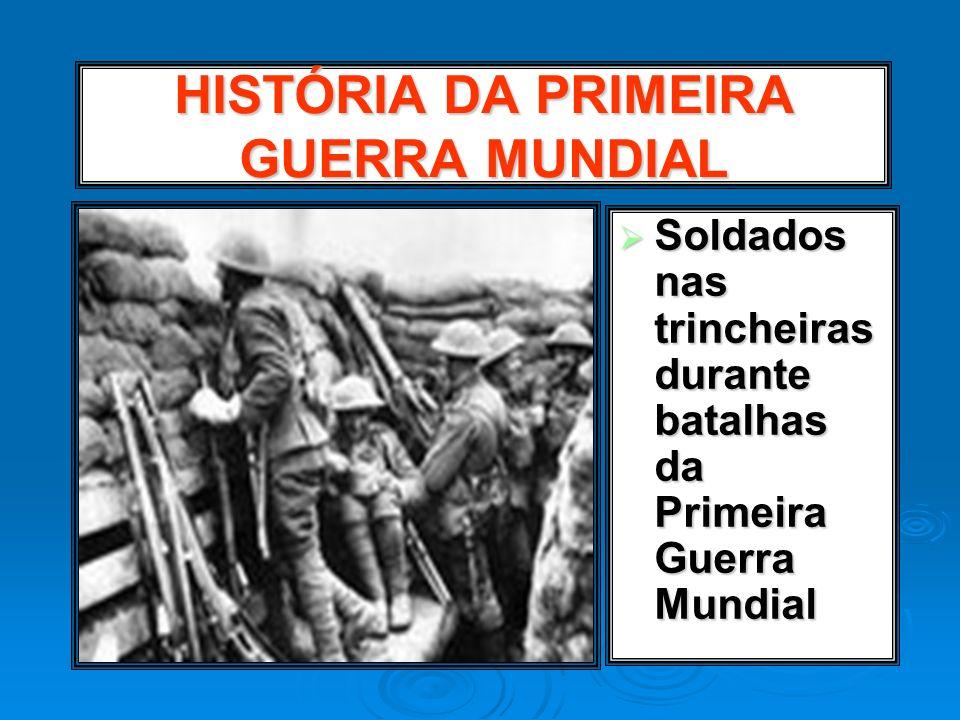 HISTÓRIA DA PRIMEIRA GUERRA MUNDIAL Soldados nas trincheiras durante batalhas da Primeira Guerra Mundial Soldados nas trincheiras durante batalhas da