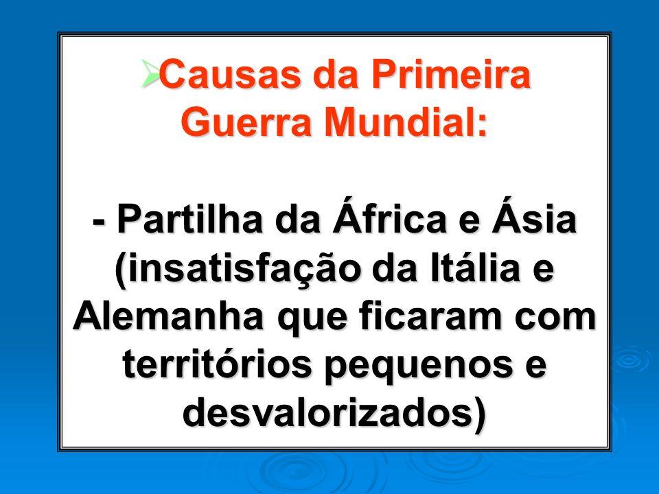 Causas da Primeira Guerra Mundial: - Partilha da África e Ásia (insatisfação da Itália e Alemanha que ficaram com territórios pequenos e desvalorizado