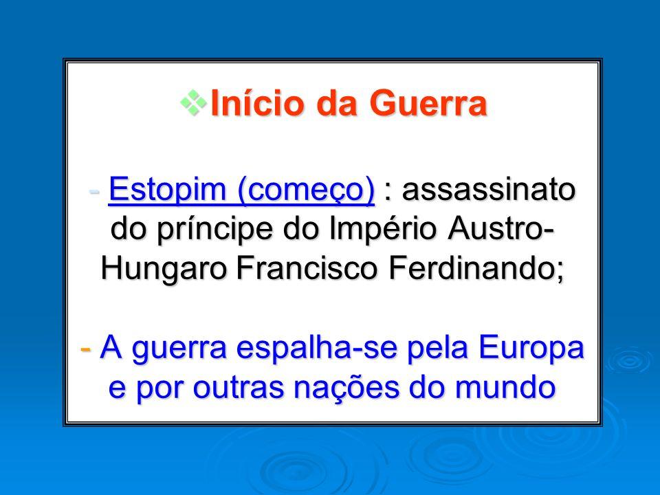 Início da Guerra - Estopim (começo) : assassinato do príncipe do Império Austro- Hungaro Francisco Ferdinando; - A guerra espalha-se pela Europa e por