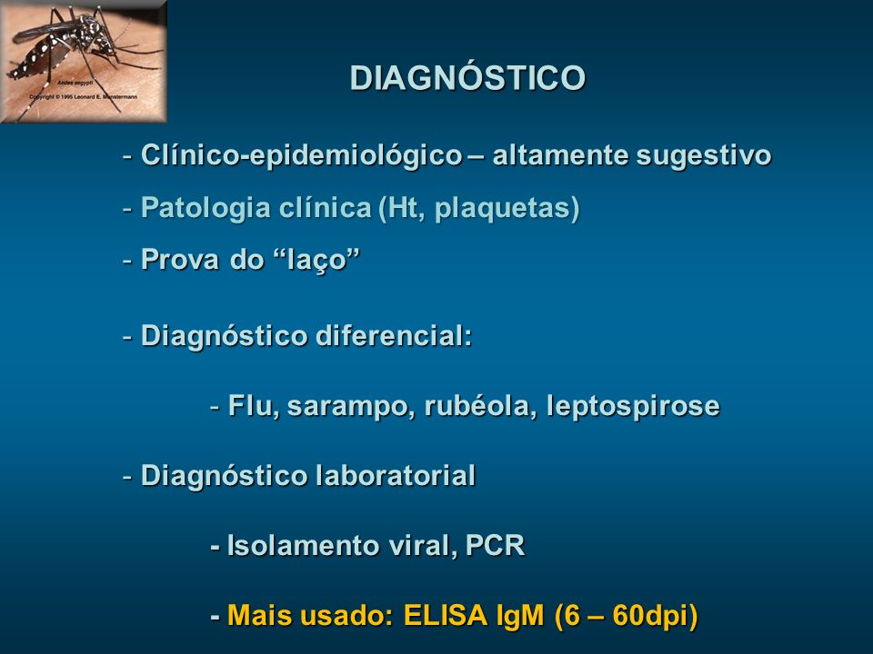DIAGNÓSTICO - Clínico-epidemiológico – altamente sugestivo - Patologia clínica (Ht, plaquetas) - Prova do laço - Diagnóstico diferencial: - Flu, sarampo, rubéola, leptospirose - Diagnóstico laboratorial - Isolamento viral, PCR - Mais usado: ELISA IgM (6 – 60dpi)