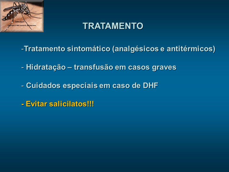 TRATAMENTO -Tratamento sintomático (analgésicos e antitérmicos) - Hidratação – transfusão em casos graves - Cuidados especiais em caso de DHF - Evitar salicilatos!!!