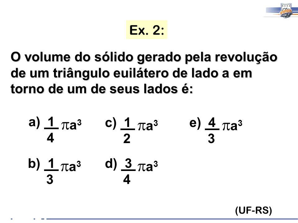 Ex. 2: (UF-RS) O volume do sólido gerado pela revolução de um triângulo euilátero de lado a em torno de um de seus lados é: a) 1 4 a 3 b) 1 3 a 3 c) 1