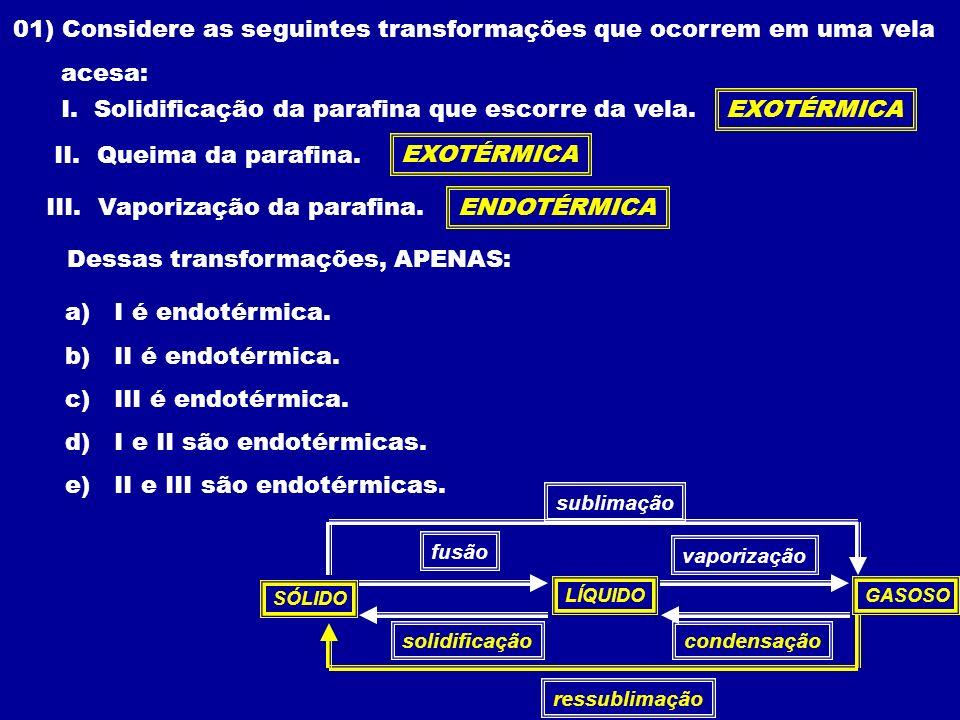 01) Considere as seguintes transformações que ocorrem em uma vela acesa: I. Solidificação da parafina que escorre da vela. II. Queima da parafina. III