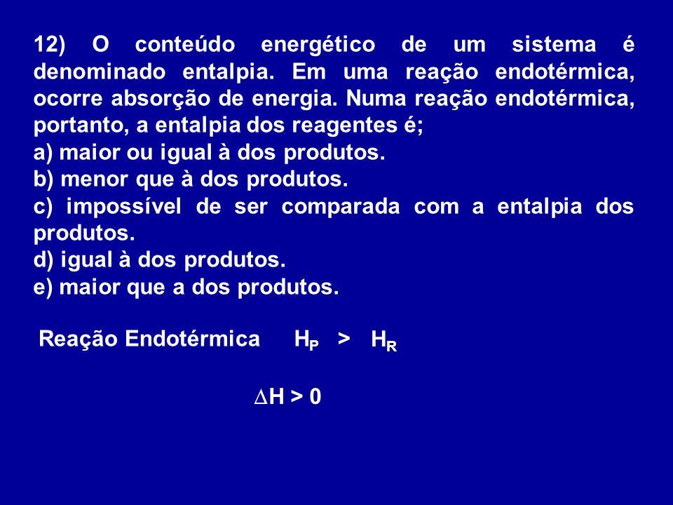 12) O conteúdo energético de um sistema é denominado entalpia. Em uma reação endotérmica, ocorre absorção de energia. Numa reação endotérmica, portant