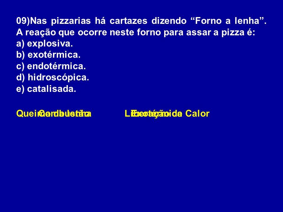 09)Nas pizzarias há cartazes dizendo Forno a lenha. A reação que ocorre neste forno para assar a pizza é: a) explosiva. b) exotérmica. c) endotérmica.