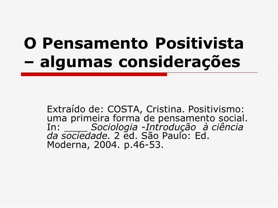 O Pensamento Positivista – algumas considerações Extraído de: COSTA, Cristina. Positivismo: uma primeira forma de pensamento social. In: ____ Sociolog