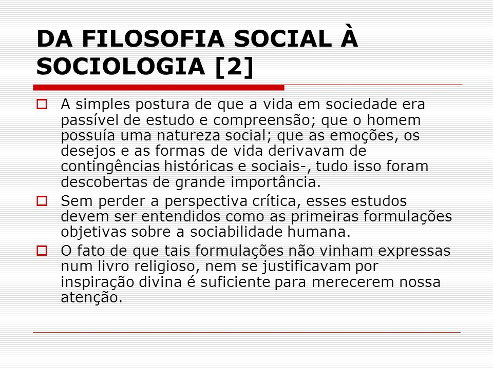 DA FILOSOFIA SOCIAL À SOCIOLOGIA [2] A simples postura de que a vida em sociedade era passível de estudo e compreensão; que o homem possuía uma nature