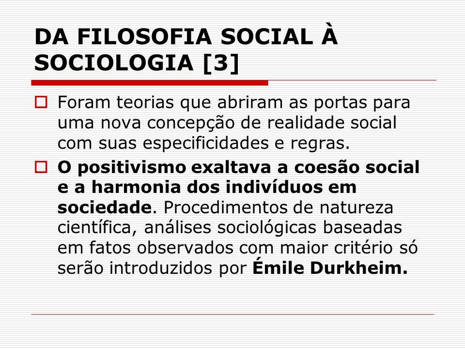 DA FILOSOFIA SOCIAL À SOCIOLOGIA [3] Foram teorias que abriram as portas para uma nova concepção de realidade social com suas especificidades e regras