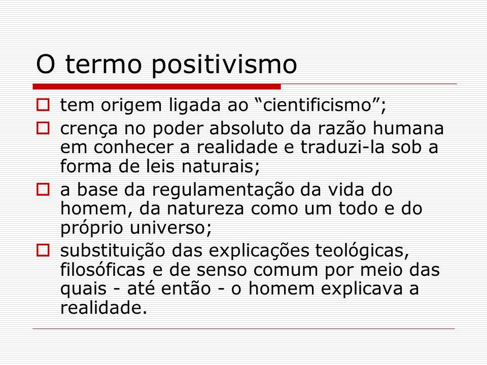 O termo positivismo tem origem ligada ao cientificismo; crença no poder absoluto da razão humana em conhecer a realidade e traduzi-la sob a forma de l