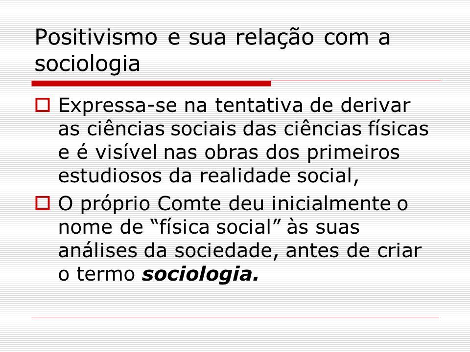 Positivismo e sua relação com a sociologia Expressa-se na tentativa de derivar as ciências sociais das ciências físicas e é visível nas obras dos prim