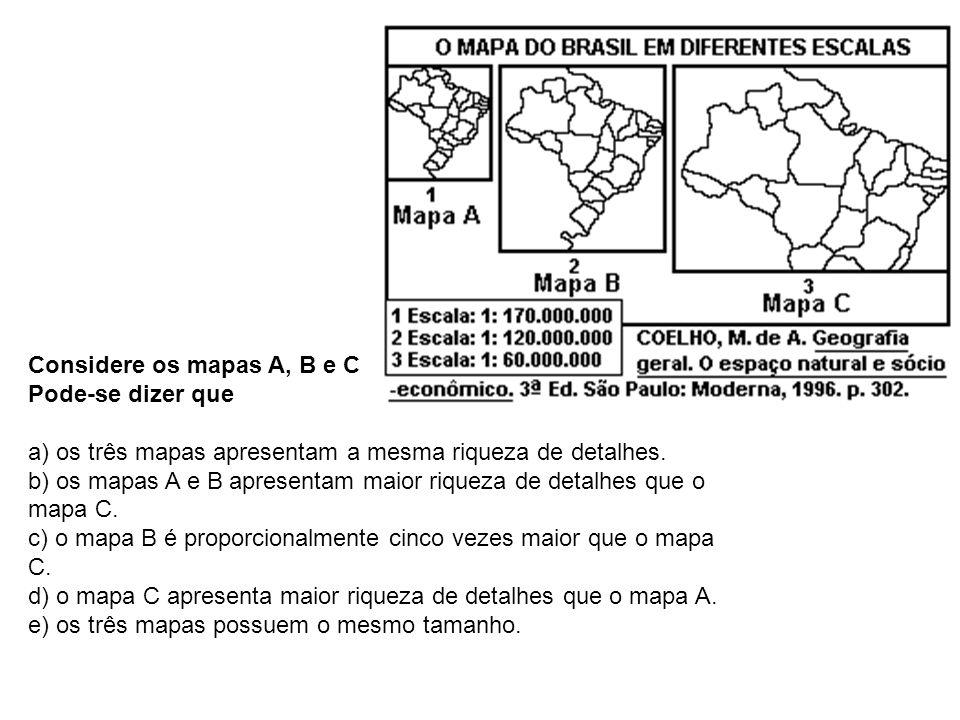 Considere os mapas A, B e C Pode-se dizer que a) os três mapas apresentam a mesma riqueza de detalhes. b) os mapas A e B apresentam maior riqueza de d