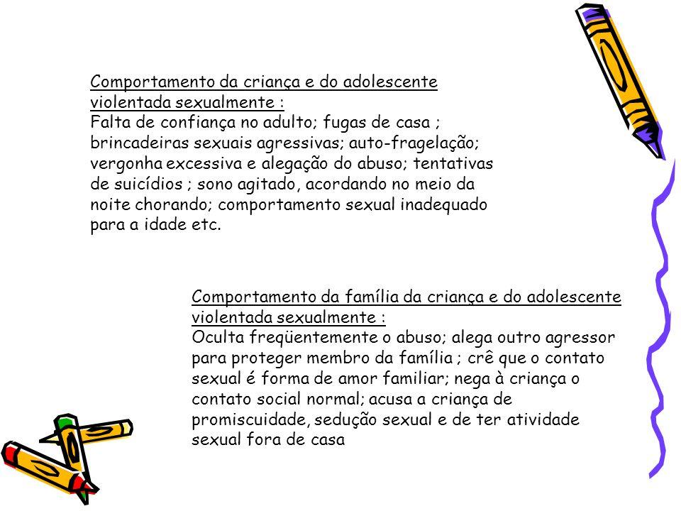 Comportamento da criança e do adolescente violentada sexualmente : Falta de confiança no adulto; fugas de casa ; brincadeiras sexuais agressivas; auto