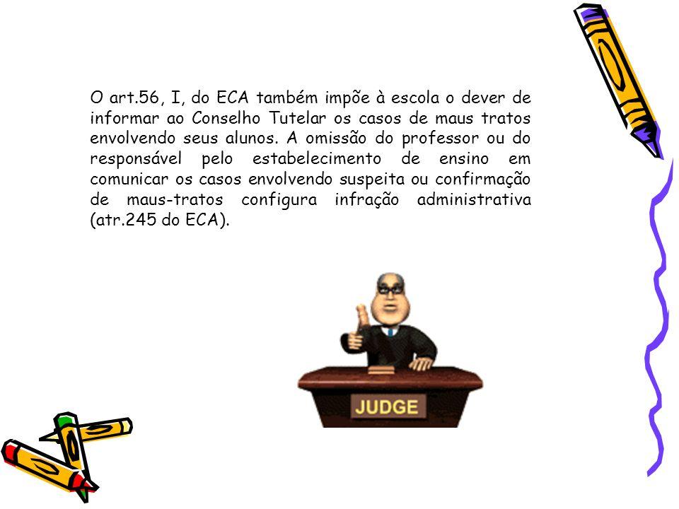 O art.56, I, do ECA também impõe à escola o dever de informar ao Conselho Tutelar os casos de maus tratos envolvendo seus alunos. A omissão do profess