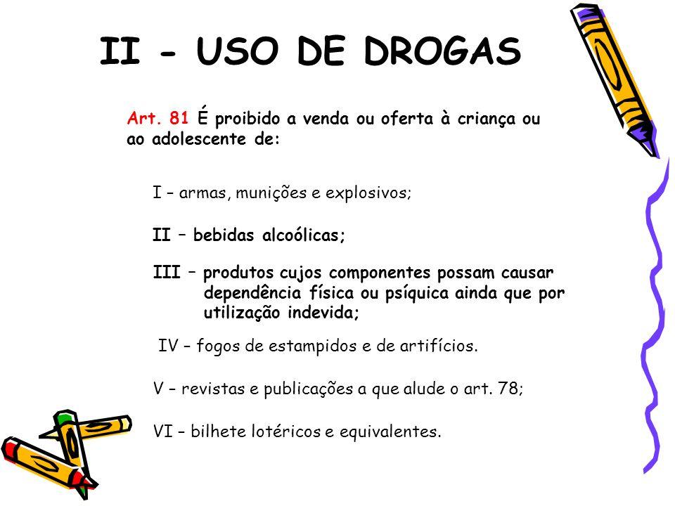 II - USO DE DROGAS Art. 81 É proibido a venda ou oferta à criança ou ao adolescente de: I – armas, munições e explosivos; II – bebidas alcoólicas; III