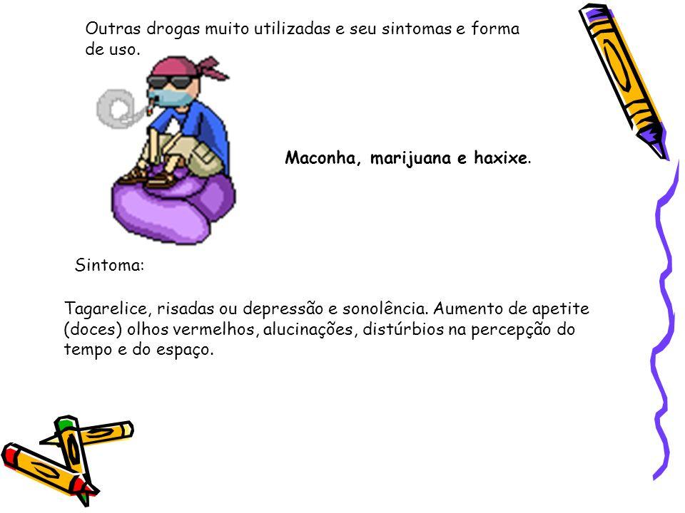 Outras drogas muito utilizadas e seu sintomas e forma de uso. Maconha, marijuana e haxixe. Sintoma: Tagarelice, risadas ou depressão e sonolência. Aum