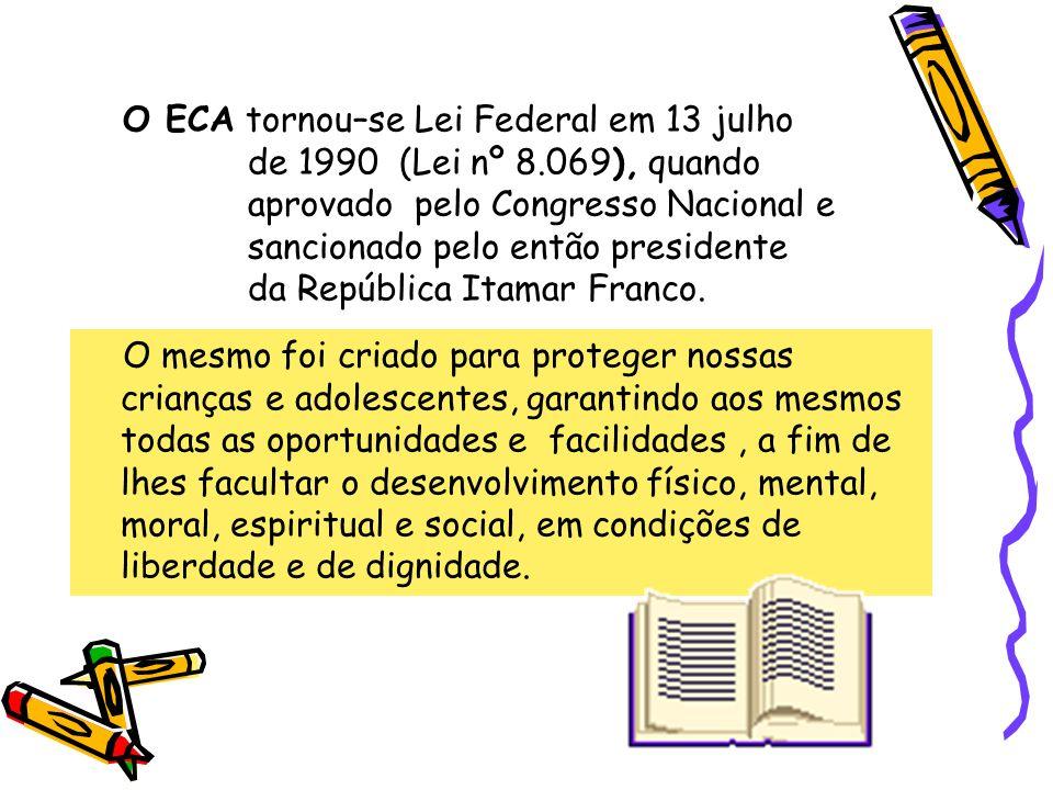 O ECA tornou–se Lei Federal em 13 julho de 1990 (Lei nº 8.069), quando aprovado pelo Congresso Nacional e sancionado pelo então presidente da Repúblic