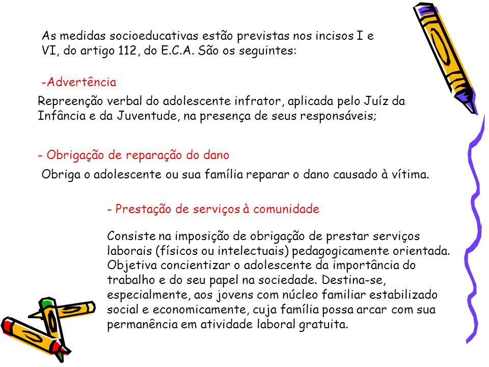 As medidas socioeducativas estão previstas nos incisos I e VI, do artigo 112, do E.C.A. São os seguintes: -Advertência Repreenção verbal do adolescent