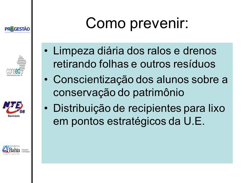 Como prevenir: Limpeza diária dos ralos e drenos retirando folhas e outros resíduos Conscientização dos alunos sobre a conservação do patrimônio Distr