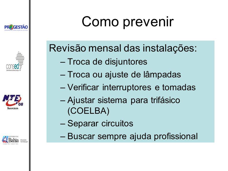 Como prevenir Revisão mensal das instalações: –Troca de disjuntores –Troca ou ajuste de lâmpadas –Verificar interruptores e tomadas –Ajustar sistema p