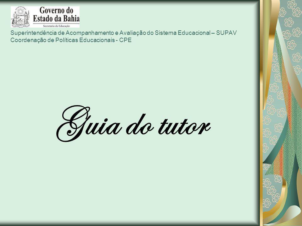 Superintendência de Acompanhamento e Avaliação do Sistema Educacional – SUPAV Coordenação de Políticas Educacionais - CPE Guia do tutor
