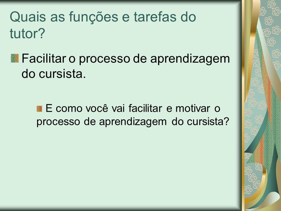 Quais as funções e tarefas do tutor? Facilitar o processo de aprendizagem do cursista. E como você vai facilitar e motivar o processo de aprendizagem