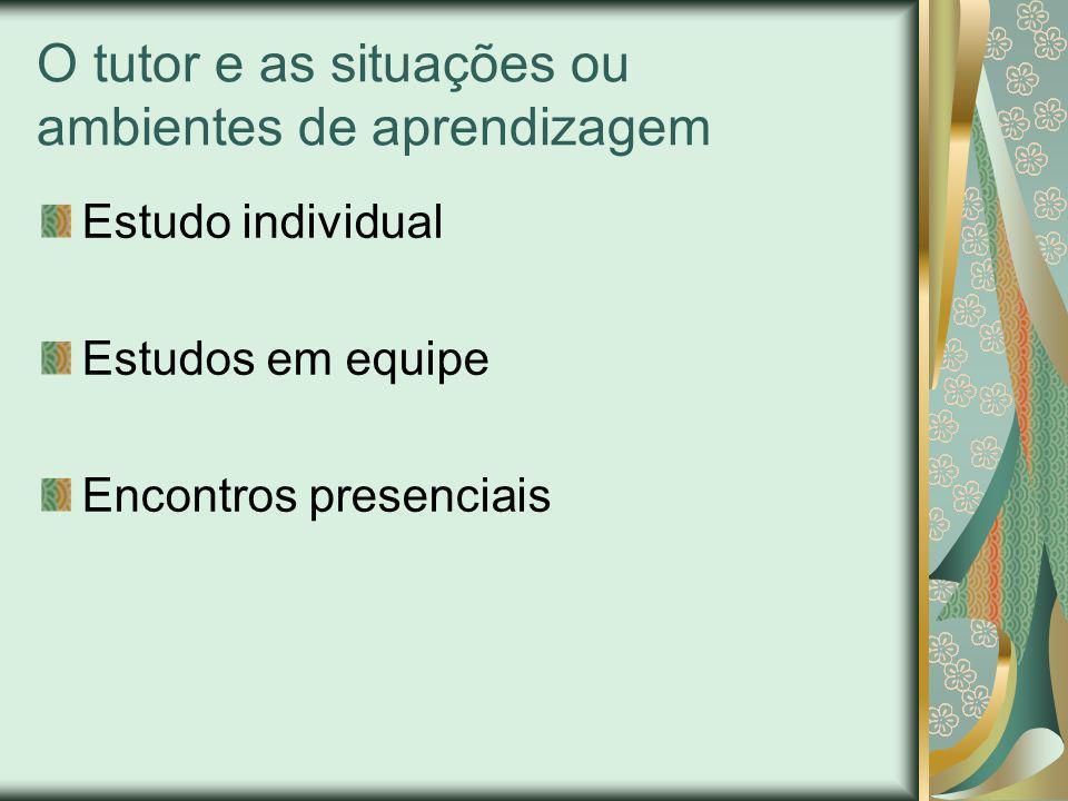 O tutor e as situações ou ambientes de aprendizagem Estudo individual Estudos em equipe Encontros presenciais