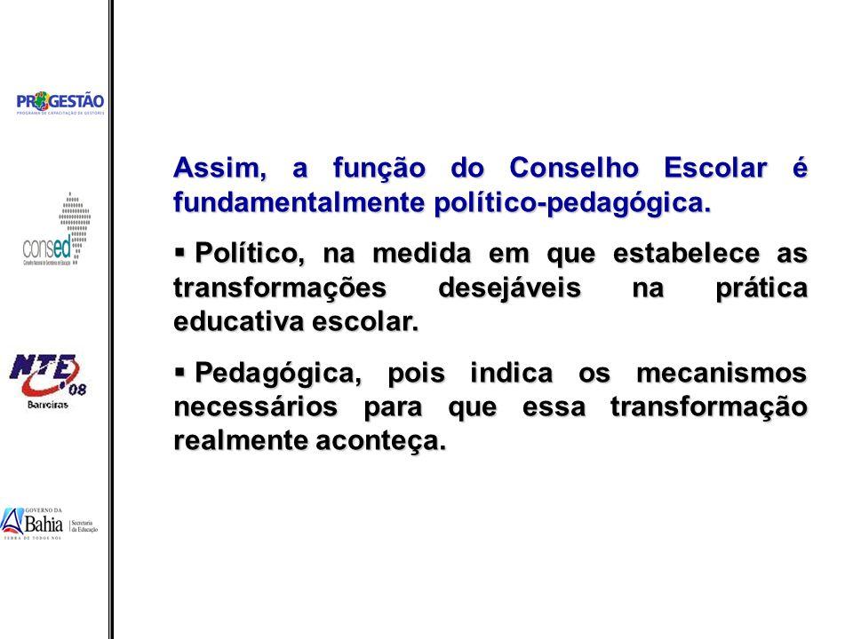 Assim, a função do Conselho Escolar é fundamentalmente político-pedagógica. Político, na medida em que estabelece as transformações desejáveis na prát