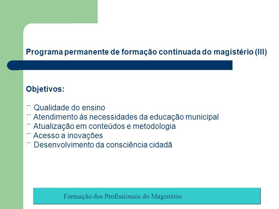 Formação dos Profissionais do Magistério Programa permanente de formação continuada do magistério (III) Objetivos: Qualidade do ensino Atendimento às
