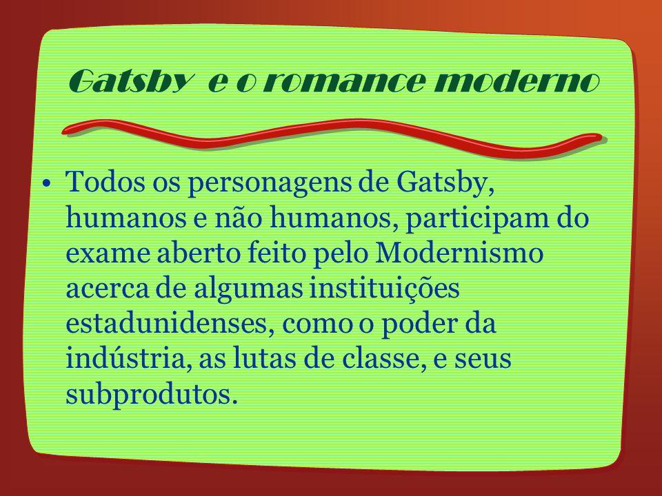 Todos os personagens de Gatsby, humanos e não humanos, participam do exame aberto feito pelo Modernismo acerca de algumas instituições estadunidenses,