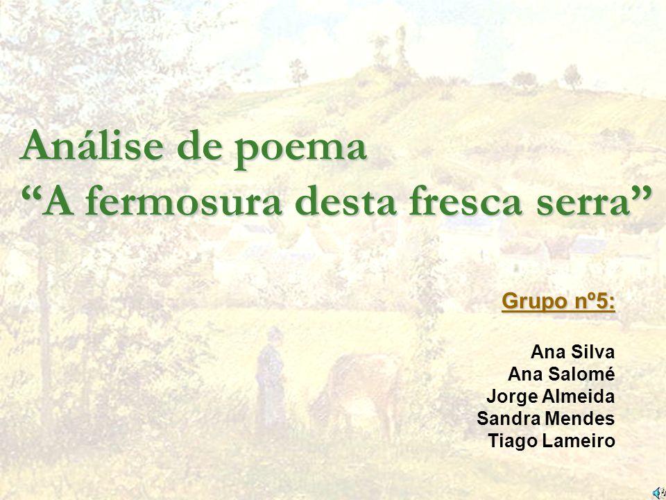 Análise de poema A fermosura desta fresca serra Grupo nº5: Ana Silva Ana Salomé Jorge Almeida Sandra Mendes Tiago Lameiro