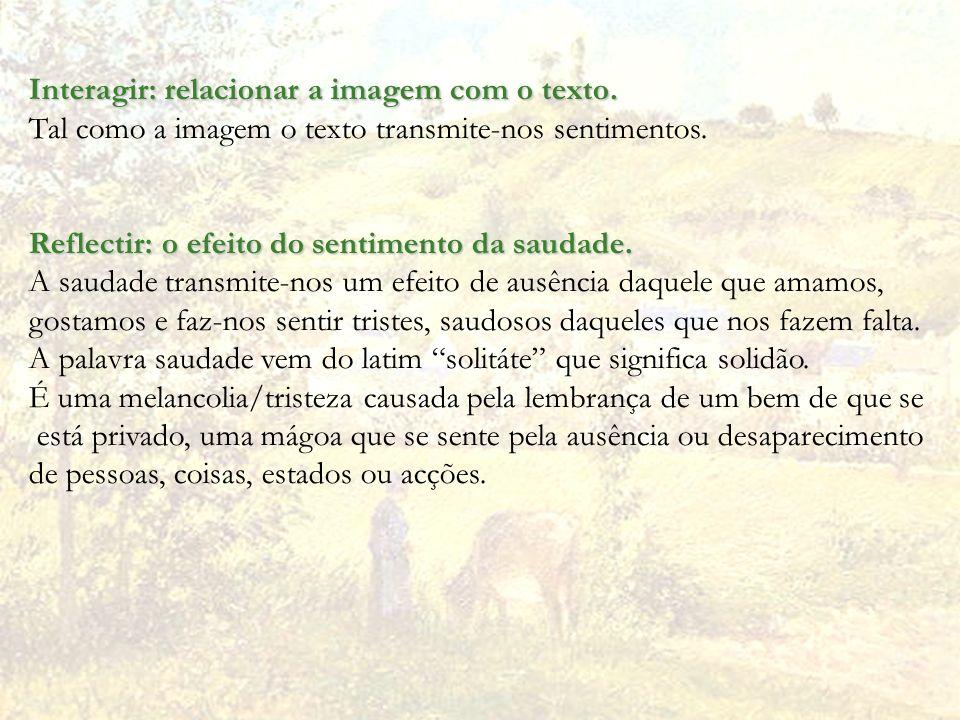 Interagir: relacionar a imagem com o texto. Tal como a imagem o texto transmite-nos sentimentos. Reflectir: o efeito do sentimento da saudade. A sauda