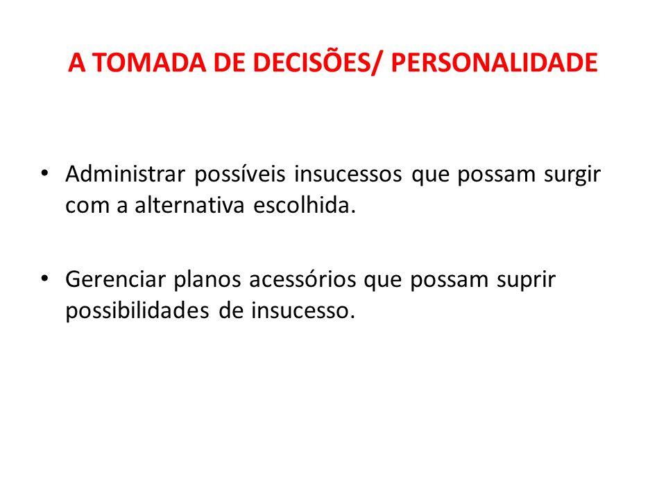 A TOMADA DE DECISÕES/ PERSONALIDADE Administrar possíveis insucessos que possam surgir com a alternativa escolhida. Gerenciar planos acessórios que po