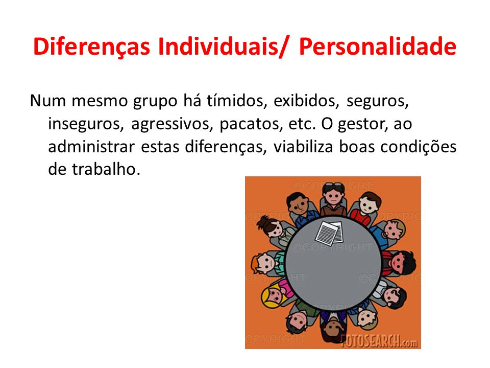 Diferenças Individuais/ Personalidade Num mesmo grupo há tímidos, exibidos, seguros, inseguros, agressivos, pacatos, etc. O gestor, ao administrar est