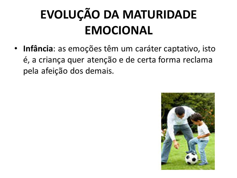 EVOLUÇÃO DA MATURIDADE EMOCIONAL Infância: as emoções têm um caráter captativo, isto é, a criança quer atenção e de certa forma reclama pela afeição d