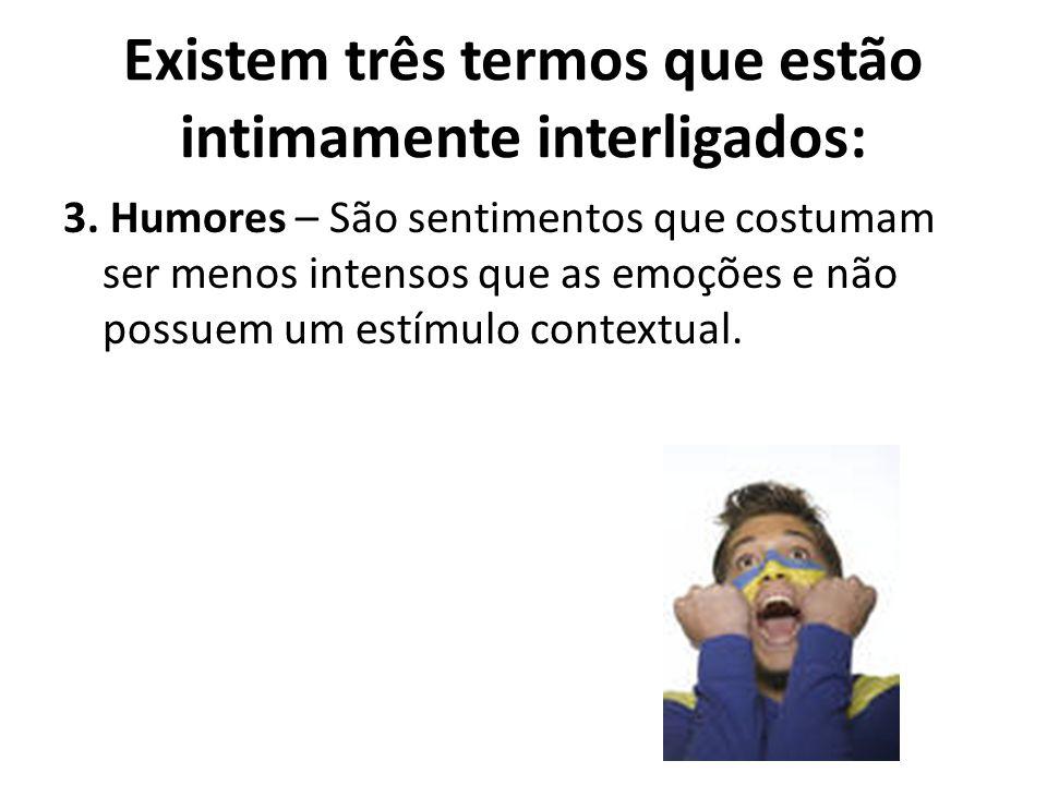 3. Humores – São sentimentos que costumam ser menos intensos que as emoções e não possuem um estímulo contextual. Existem três termos que estão intima