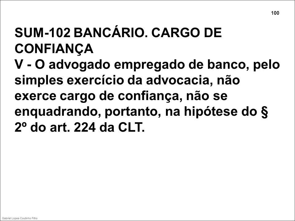 SUM-102 BANCÁRIO. CARGO DE CONFIANÇA V - O advogado empregado de banco, pelo simples exercício da advocacia, não exerce cargo de confiança, não se enq