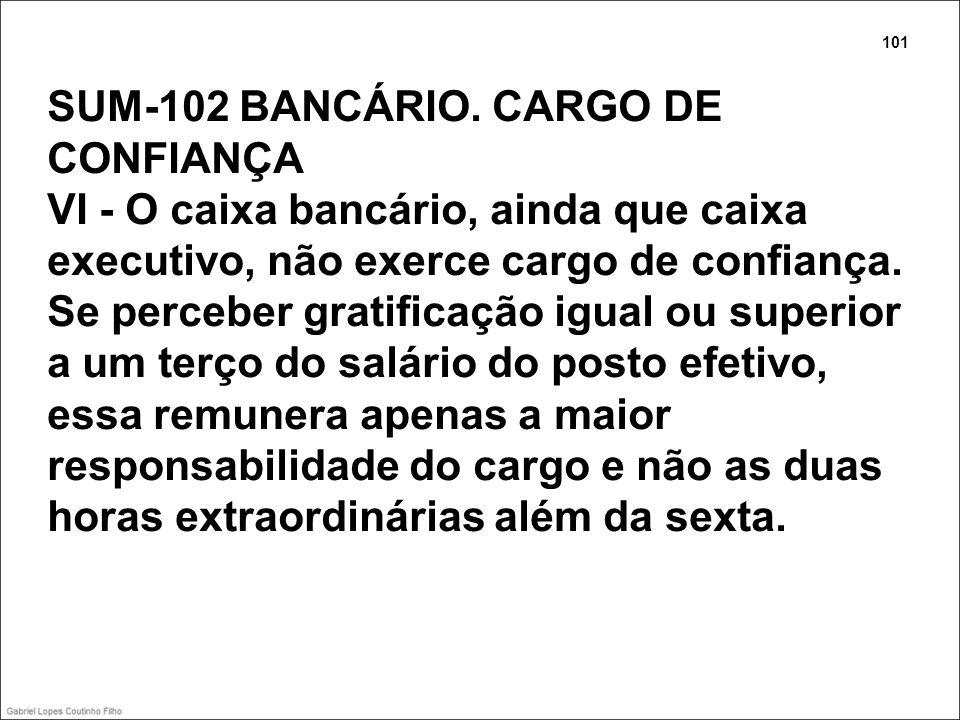 SUM-102 BANCÁRIO. CARGO DE CONFIANÇA VI - O caixa bancário, ainda que caixa executivo, não exerce cargo de confiança. Se perceber gratificação igual o