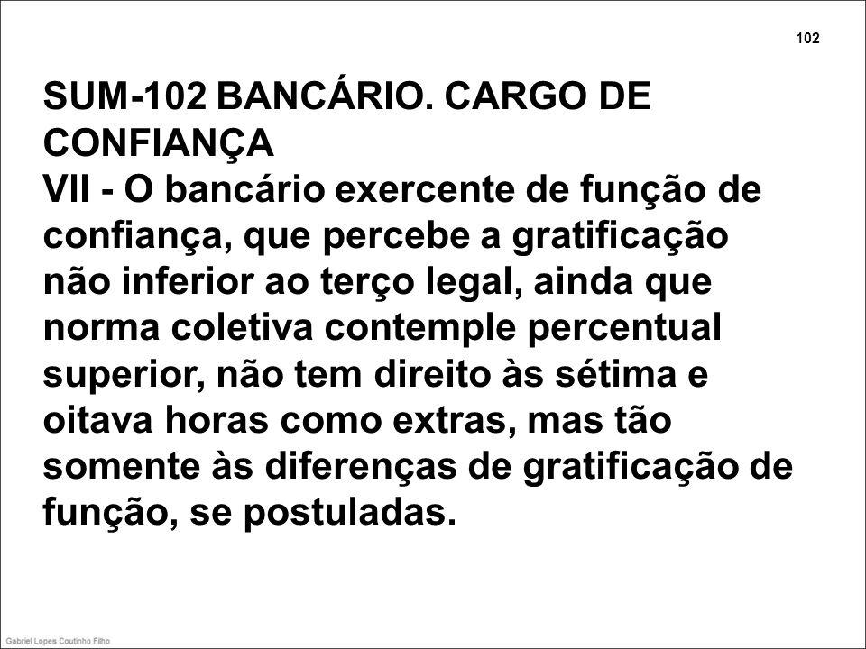 SUM-102 BANCÁRIO. CARGO DE CONFIANÇA VII - O bancário exercente de função de confiança, que percebe a gratificação não inferior ao terço legal, ainda