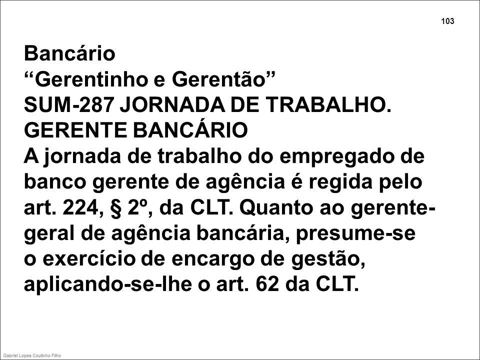 Bancário Gerentinho e Gerentão SUM-287 JORNADA DE TRABALHO. GERENTE BANCÁRIO A jornada de trabalho do empregado de banco gerente de agência é regida p