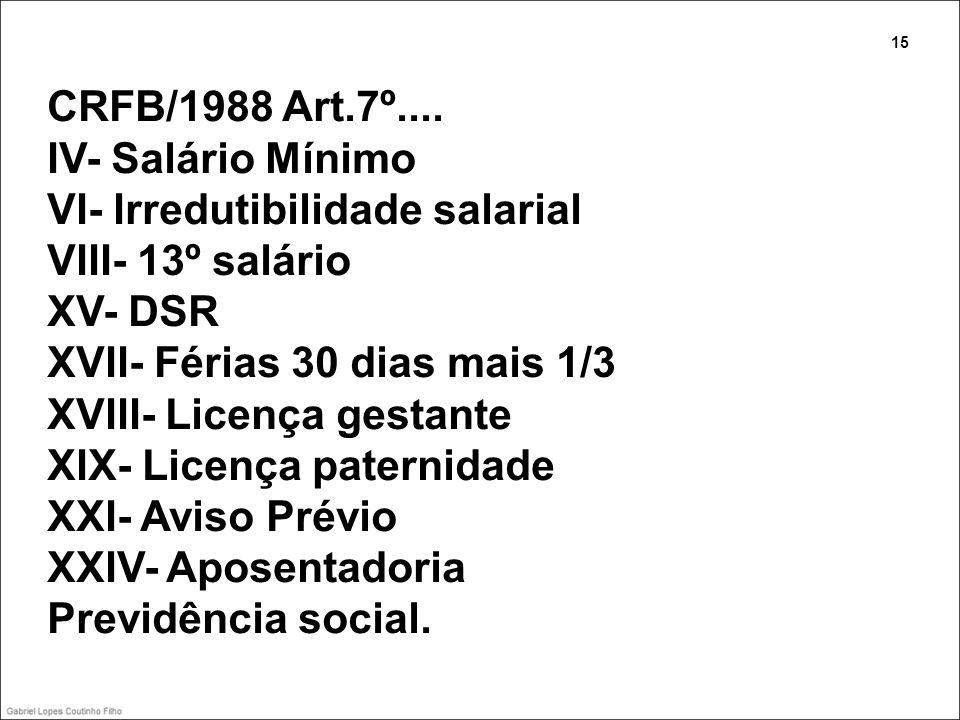 CRFB/1988 Art.7º.... IV- Salário Mínimo VI- Irredutibilidade salarial VIII- 13º salário XV- DSR XVII- Férias 30 dias mais 1/3 XVIII- Licença gestante