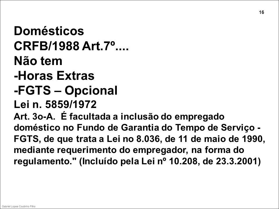 Domésticos CRFB/1988 Art.7º.... Não tem -Horas Extras -FGTS – Opcional Lei n. 5859/1972 Art. 3o-A. É facultada a inclusão do empregado doméstico no Fu