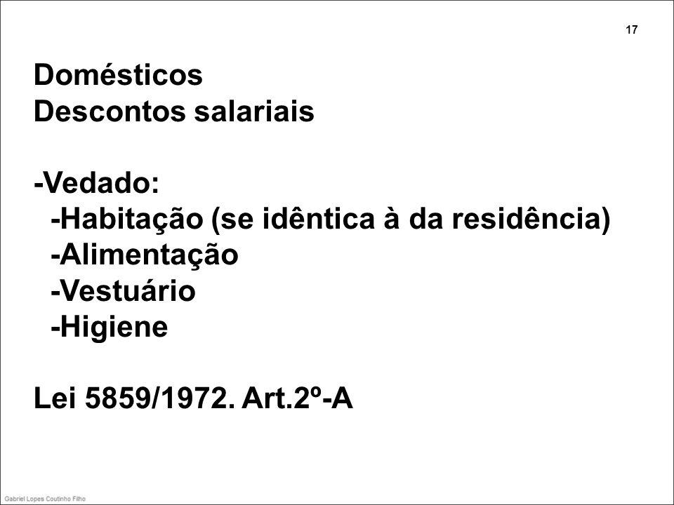 Domésticos Descontos salariais -Vedado: -Habitação (se idêntica à da residência) -Alimentação -Vestuário -Higiene Lei 5859/1972. Art.2º-A 17