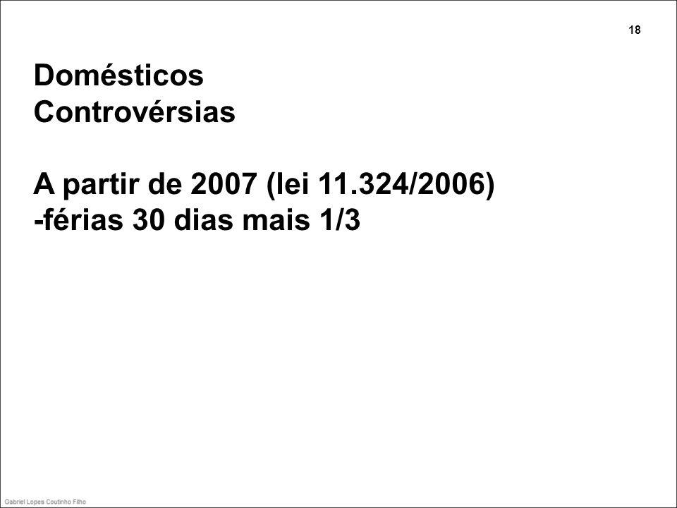 Domésticos Controvérsias A partir de 2007 (lei 11.324/2006) -férias 30 dias mais 1/3 18